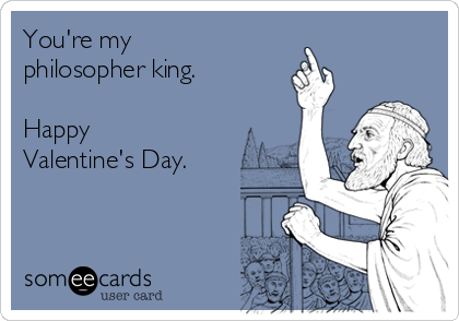 You're my philosopher king.   Happy Valentine's Day.