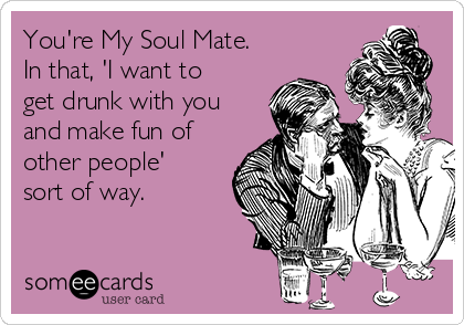 You're My Soul Mate. In that, 'I want to get drunk with you and make fun of other people' sort of way.