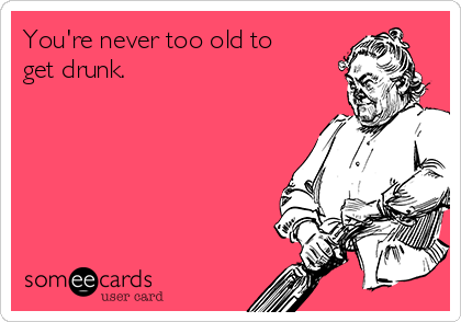 You're never too old to get drunk.
