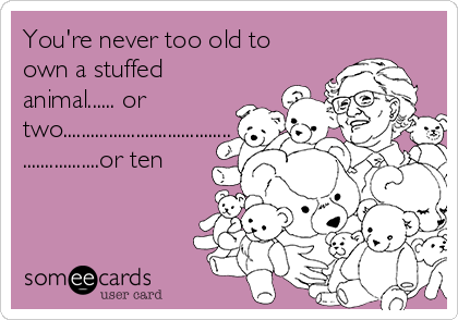 You're never too old to own a stuffed animal...... or two..................................... .................or ten