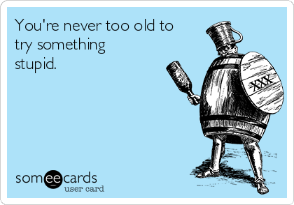 You're never too old to try something stupid.