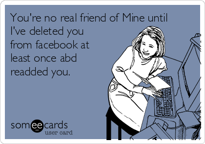 You're no real friend of Mine until I've deleted you from facebook at least once abd readded you.
