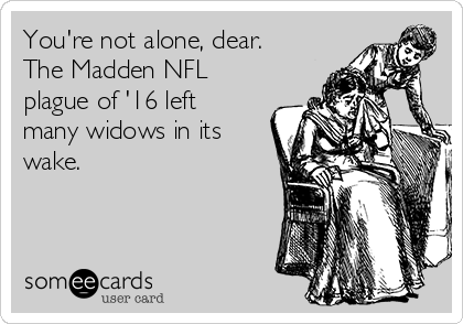 You're not alone, dear.  The Madden NFL plague of '16 left many widows in its wake.