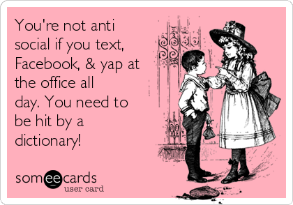You're not anti social if you text, Facebook, & yap at the office all day. You need to be hit by a dictionary!