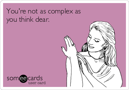 You're not as complex as you think dear.