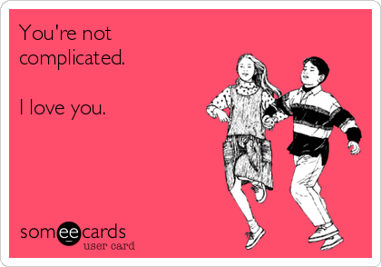 You're not complicated.  I love you.