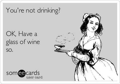 You're not drinking?   OK, Have a glass of wine so.