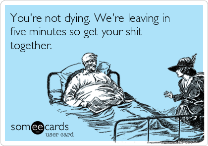 You're not dying. We're leaving in five minutes so get your shit together.