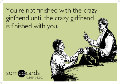 You're not finished with the crazy girlfriend until the crazy girlfriend is finished with you.