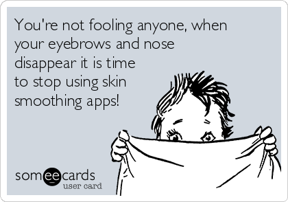 You're not fooling anyone, when your eyebrows and nose disappear it is time to stop using skin  smoothing apps!