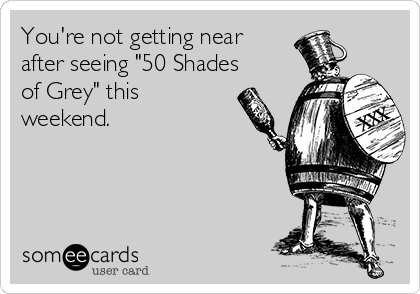 "You're not getting near after seeing ""50 Shades of Grey"" this weekend."