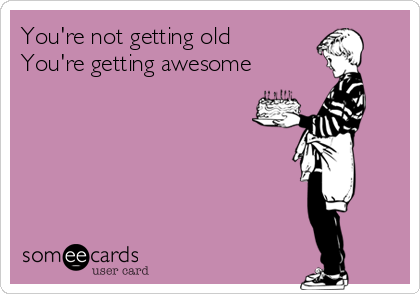 You're not getting old You're getting awesome