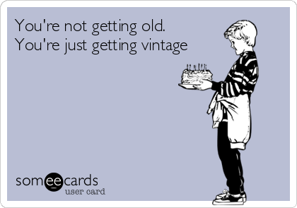 You're not getting old. You're just getting vintage