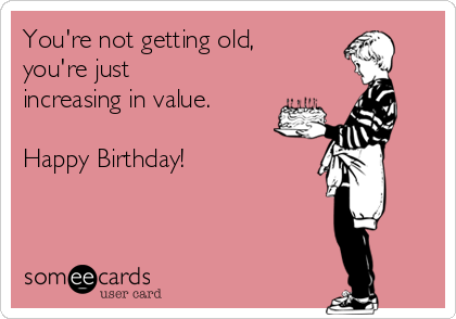 You're not getting old, you're just increasing in value.  Happy Birthday!