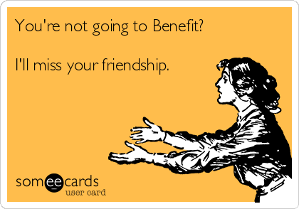 You're not going to Benefit?   I'll miss your friendship.