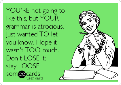 YOU'RE not going to like this, but YOUR grammar is atrocious.  Just wanted TO let you know. Hope it wasn't TOO much. Don't LOSE it; stay LOOSE!