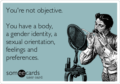 You're not objective.  You have a body,  a gender identity, a sexual orientation, feelings and preferences.