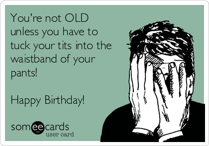 You're not OLD unless you have to tuck your tits into the waistband of your pants!  Happy Birthday!