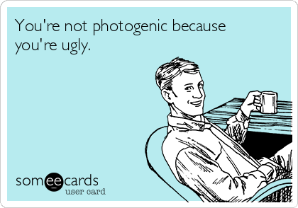 You're not photogenic because you're ugly.