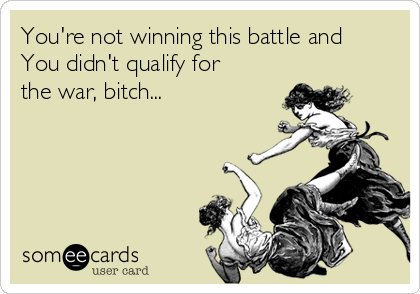 You're not winning this battle and You didn't qualify for the war, bitch...