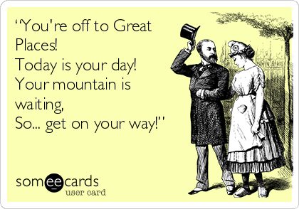 """You're off to Great Places! Today is your day! Your mountain is waiting, So... get on your way!"""