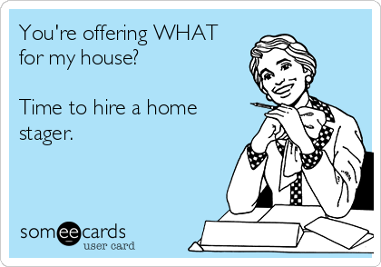 You're offering WHAT for my house?  Time to hire a home stager.