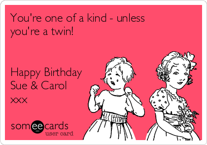 You're one of a kind - unless you're a twin!   Happy Birthday Sue & Carol xxx