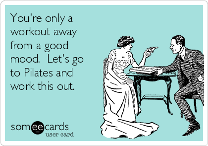 You're only a workout away from a good mood.  Let's go to Pilates and work this out.