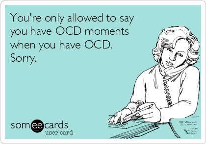 You're only allowed to say you have OCD moments when you have OCD. Sorry.