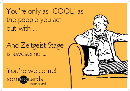 "You're only as ""COOL"" as the people you act out with ...  And Zeitgeist Stage is awesome ...  You're welcome!"