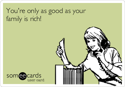 You're only as good as your family is rich!