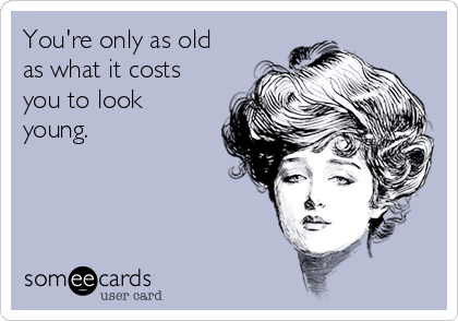 You're only as old as what it costs you to look young.