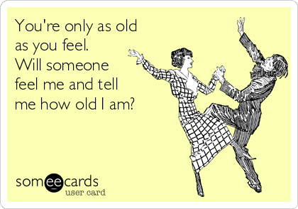 You're only as old as you feel.  Will someone feel me and tell me how old I am?