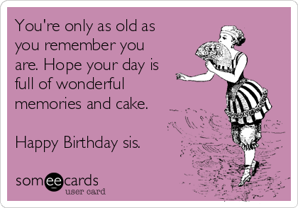 You're only as old as you remember you are. Hope your day is full of wonderful memories and cake.  Happy Birthday sis.