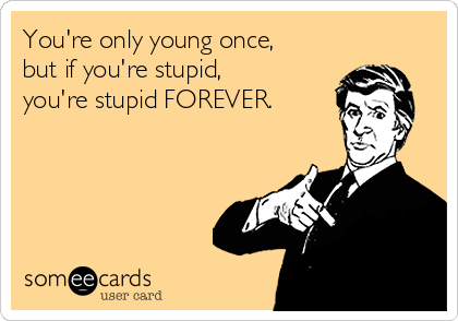 You're only young once, but if you're stupid, you're stupid FOREVER.