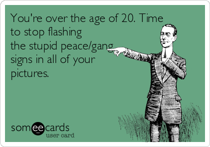 You're over the age of 20. Time to stop flashing the stupid peace/gang signs in all of your pictures.