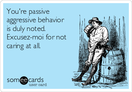 You're passive aggressive behavior is duly noted. Excusez-moi for not caring at all.
