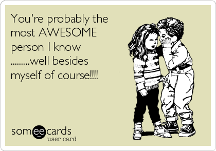 You're probably the most AWESOME person I know .........well besides myself of course!!!!