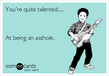 You're quite talented......    At being an asshole.