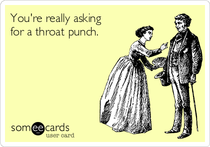 You're really asking for a throat punch.