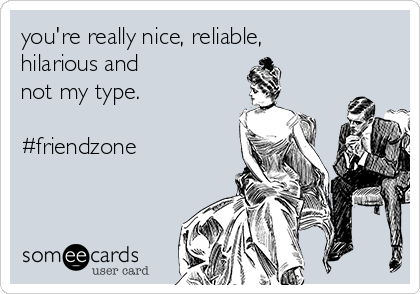 you're really nice, reliable, hilarious and  not my type.  #friendzone