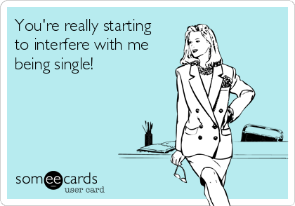 You're really starting to interfere with me being single!