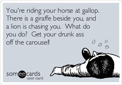 You're riding your horse at gallop. There is a giraffe beside you, and a lion is chasing you.  What do you do?  Get your drunk ass off the carousel!