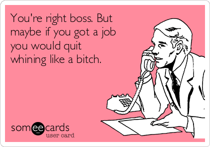 You're right boss. But maybe if you got a job you would quit whining like a bitch.