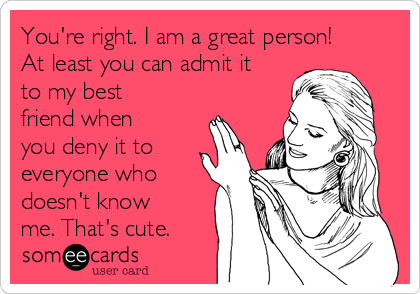 You're right. I am a great person! At least you can admit it to my best friend when you deny it to everyone who doesn't know me. That's cute.