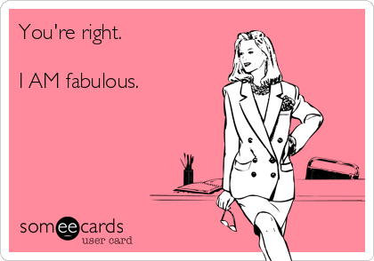 You're right.  I AM fabulous.