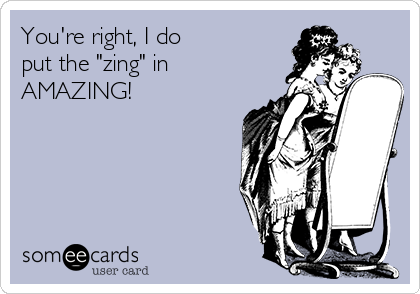 """You're right, I do put the """"zing"""" in AMAZING!"""