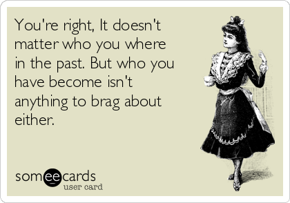 You're right, It doesn't matter who you where in the past. But who you have become isn't anything to brag about either.