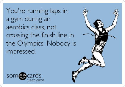 You're running laps in a gym during an aerobics class, not crossing the finish line in the Olympics. Nobody is impressed.