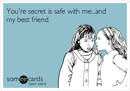 You're secret is safe with me...and my best friend.